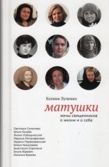 Матушки: Жены священников о жизни и о себе. Ксения Лученко