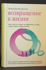 Возвращение к жизни. Как спасти семью: конфликты, ссоры, алкоголизм, наркомания. Валентина Москаленко