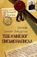 Тебе и мне Бог письмо написал. Беседы после Литургии. Протоиерей Андрей Ткачев