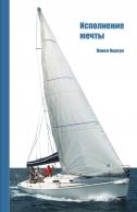 Исполнение мечты: Книга о путешествии на яхте. Павел Корсун