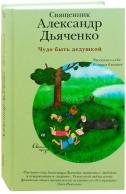 Чудо быть дедушкой. Рассказы о себе и самых близких. Александр Дьяченко