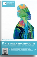 Путь независимости. Интернет, отношения, работа, еда, игры, алкоголь. Петр Дмитриевский