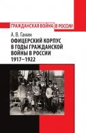 Офицерский корпус в годы Гражданской войны в России 1917–1922. Андрей Ганин
